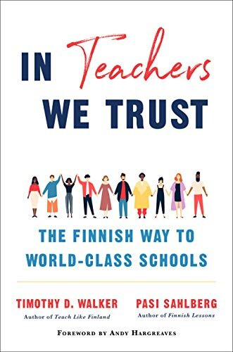 In Teachers We Trust: The Finnish Way to World-Class Schools   by Pasi Sahlberg and Timothy D. Walker
